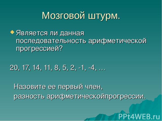 Мозговой штурм. Является ли данная последовательность арифметической прогрессией? 20, 17, 14, 11, 8, 5, 2, -1, -4, … Назовите ее первый член, разность арифметическойпрогрессии.