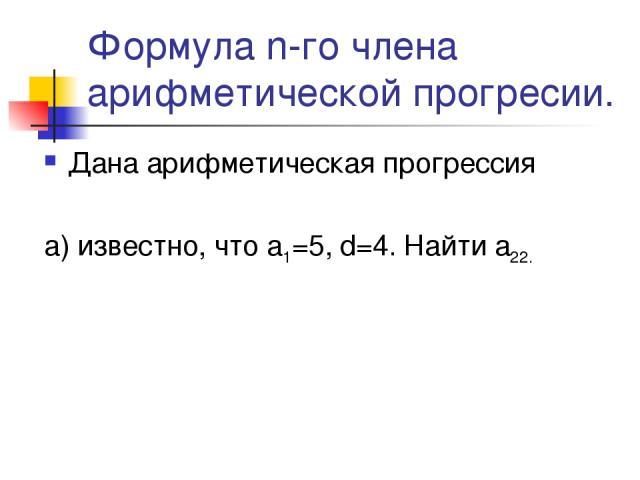 Формула n-го члена арифметической прогресии. Дана арифметическая прогрессия а) известно, что а1=5, d=4. Найти а22.