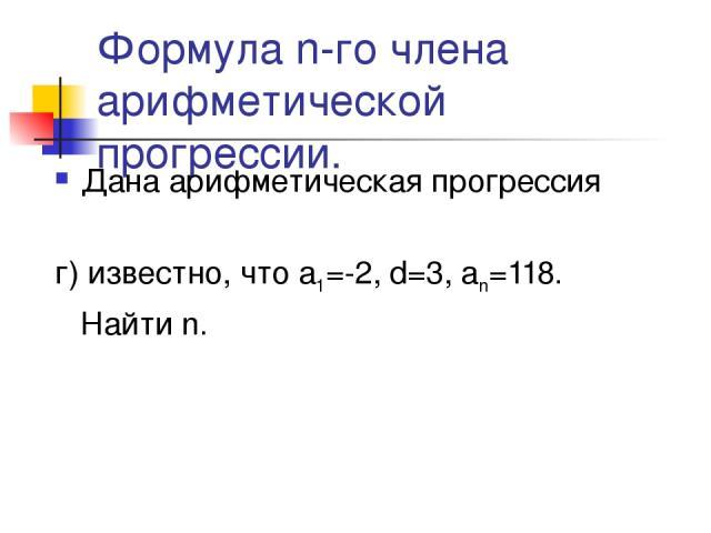 Формула n-го члена арифметической прогрессии. Дана арифметическая прогрессия г) известно, что а1=-2, d=3, аn=118. Найти n.