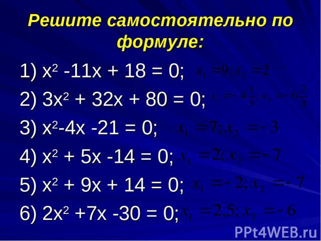 Решите самостоятельно по формуле: 1) х2 -11х + 18 = 0; 2) 3х2 + 32х + 80 = 0; 3) х2-4х -21 = 0; 4) х2 + 5х -14 = 0; 5) х2 + 9х + 14 = 0; 6) 2х2 +7х -30 = 0;