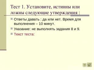 Тест 1. Установите, истинны или ложны следующие утверждения : Ответы давать : да