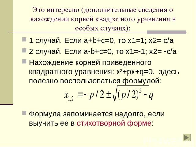 Это интересно (дополнительные сведения о нахождении корней квадратного уравнения в особых случаях): 1 случай. Если a+b+c=0, то х1=1; х2= с/а 2 случай. Если a-b+c=0, то х1=-1; х2= -с/а Нахождение корней приведенного квадратного уравнения: х²+px+q=0. …