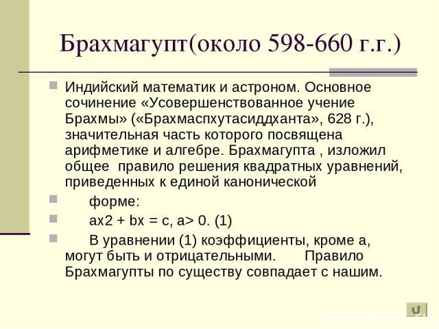 Брахмагупт(около 598-660 г.г.) Индийский математик и астроном. Основное сочинение «Усовершенствованное учение Брахмы» («Брахмаспхутасиддханта», 628 г.), значительная часть которого посвящена арифметике и алгебре. Брахмагупта , изложил общее правило …
