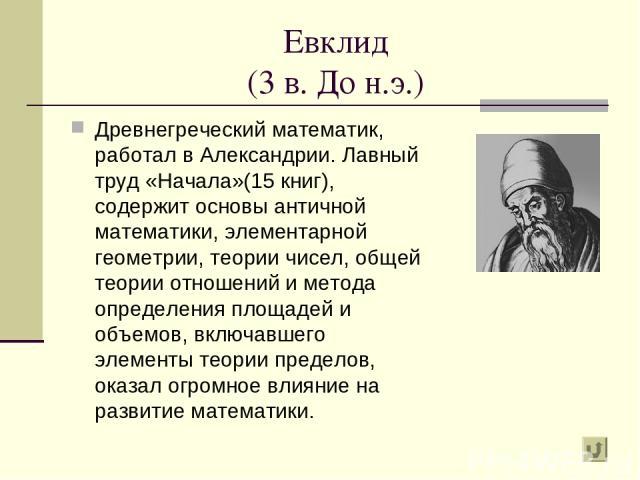 Евклид (3 в. До н.э.) Древнегреческий математик, работал в Александрии. Лавный труд «Начала»(15 книг), содержит основы античной математики, элементарной геометрии, теории чисел, общей теории отношений и метода определения площадей и объемов, включав…