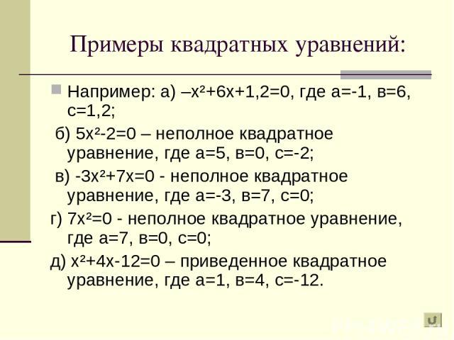 Примеры квадратных уравнений: Например: а) –х²+6х+1,2=0, где а=-1, в=6, с=1,2; б) 5х²-2=0 – неполное квадратное уравнение, где а=5, в=0, с=-2; в) -3х²+7х=0 - неполное квадратное уравнение, где а=-3, в=7, с=0; г) 7х²=0 - неполное квадратное уравнение…