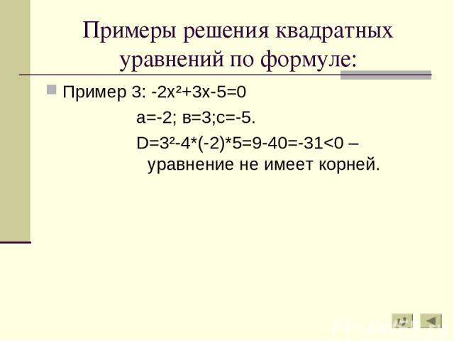 Примеры решения квадратных уравнений по формуле: Пример 3: -2х²+3х-5=0 а=-2; в=3;с=-5. D=3²-4*(-2)*5=9-40=-31