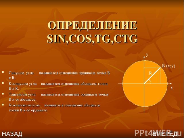 ОПРЕДЕЛЕНИЕ SIN,COS,TG,CTG Синусом угла α называется отношение ординаты точки В к R. Косинусом угла α называется отношение абсциссы точки В к R. Тангенсом угла α называется отношение ординаты точки В к ее абсциссе. Котангенсом угла α называется отно…