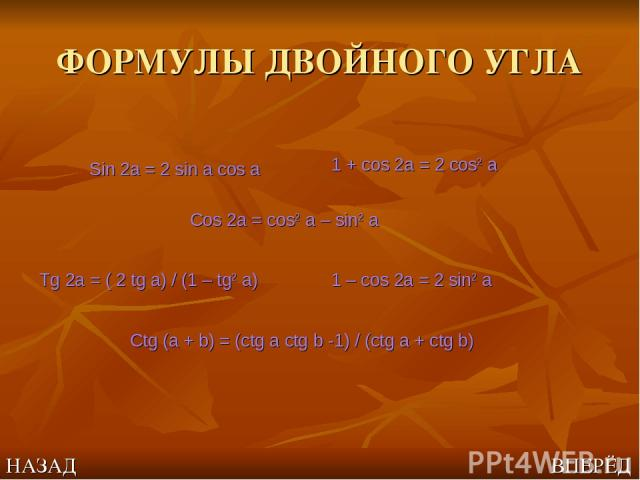 ФОРМУЛЫ ДВОЙНОГО УГЛА Sin 2a = 2 sin a cos a Cos 2a = cos2 a – sin2 a Tg 2a = ( 2 tg a) / (1 – tg2 a) 1 – cos 2a = 2 sin2 a 1 + cos 2a = 2 cos2 a Ctg (a + b) = (ctg a ctg b -1) / (ctg a + ctg b) НАЗАД ВПЕРЁД
