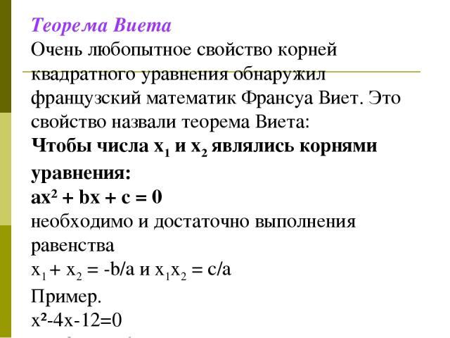 Теорема Виета Очень любопытное свойство корней квадратного уравнения обнаружил французский математик Франсуа Виет. Это свойство назвали теорема Виета: Чтобы числа x1 и x2 являлись корнями уравнения: ax² + bx + c = 0 необходимо и достаточно выполнени…