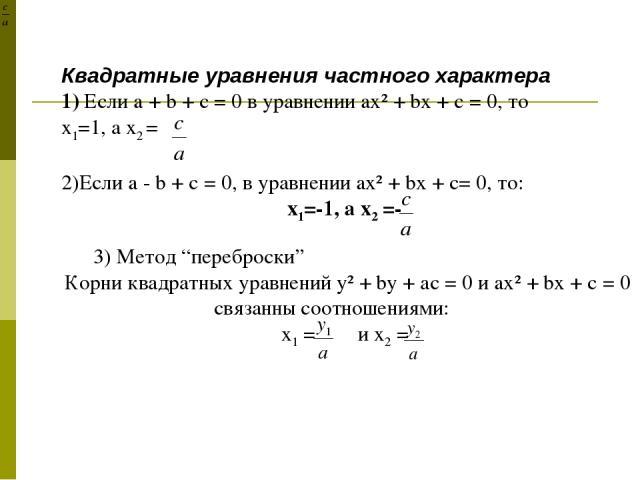 """Квадратные уравнения частного характера 1) Если a + b + c = 0 в уравнении ax² + bx + c = 0, то х1=1, а х2 = 2)Если a - b + c = 0, в уравнении ax² + bx + c= 0, то: х1=-1, а х2 =- 3) Метод """"переброски"""" Корни квадратных уравнений y² + by + аc = 0 и ax²…"""
