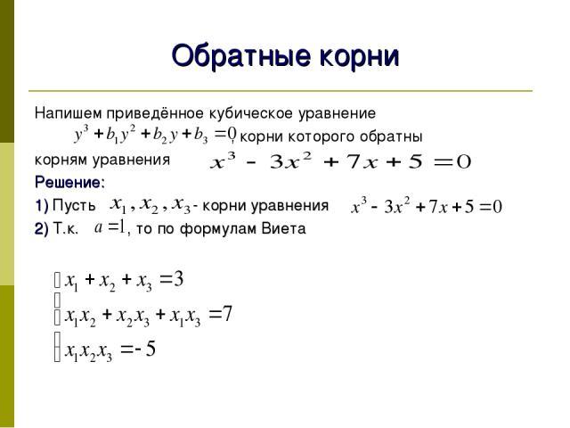 Обратные корни Напишем приведённое кубическое уравнение , корни которого обратны корням уравнения Решение: 1) Пусть - корни уравнения 2) Т.к. , то по формулам Виета