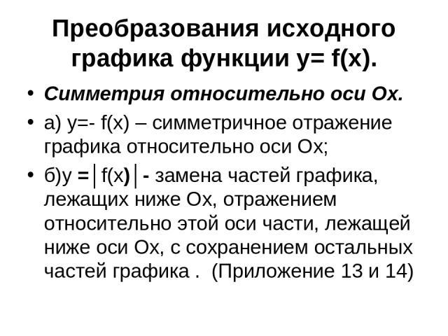 Преобразования исходного графика функции y= f(x). Симметрия относительно оси Ох. а) у=- f(x) – симметричное отражение графика относительно оси Ох; б)у =│f(x)│- замена частей графика, лежащих ниже Ох, отражением относительно этой оси части, лежащей н…