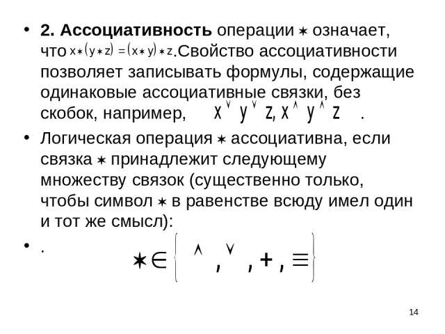 * 2. Ассоциативность операции означает, что .Свойство ассоциативности позволяет записывать формулы, содержащие одинаковые ассоциативные связки, без скобок, например, . Логическая операция ассоциативна, если связка принадлежит следующему множеству св…