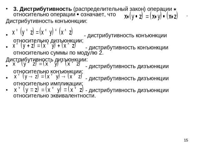 * 3. Дистрибутивность (распределительный закон) операции относительно операции означает, что . Дистрибутивность конъюнкции: - дистрибутивность конъюнкции относительно дизъюнкции; - дистрибутивность конъюнкции относительно суммы по модулю 2. Дистрибу…