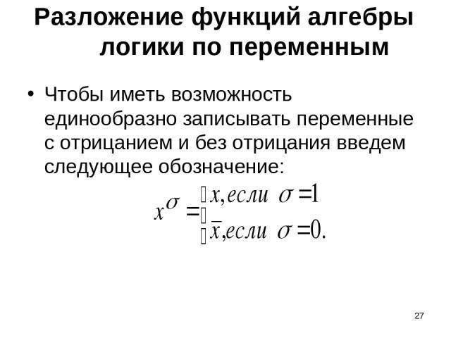 * Разложение функций алгебры логики по переменным Чтобы иметь возможность единообразно записывать переменные с отрицанием и без отрицания введем следующее обозначение: