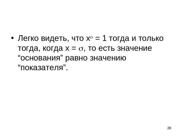 """* Легко видеть, что x = 1 тогда и только тогда, когда x = , то есть значение """"основания"""" равно значению """"показателя""""."""