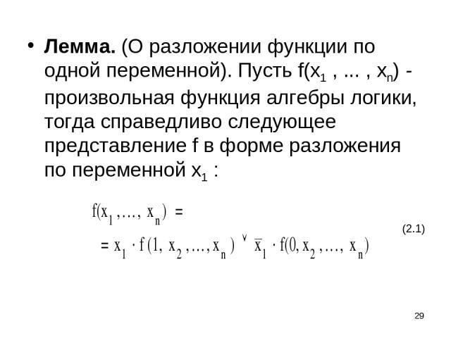 * Лемма. (О разложении функции по одной переменной). Пусть f(x1 , ... , xn) - произвольная функция алгебры логики, тогда справедливо следующее представление f в форме разложения по переменной x1 : (2.1)