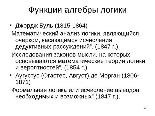 """* Функции алгебры логики Джордж Буль (1815-1864) """"Математический анализ логики, являющийся очерком, касающимся исчисления дедуктивных рассуждений"""", (1847 г.), """"Исследования законов мысли. на которых основываются математические теории логики и вероят…"""