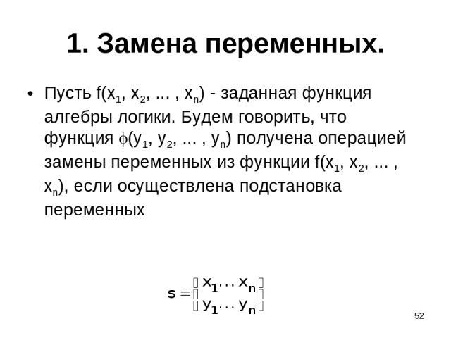 * 1. Замена переменных. Пусть f(x1, x2, ... , xn) - заданная функция алгебры логики. Будем говорить, что функция (y1, y2, ... , yn) получена операцией замены переменных из функции f(x1, x2, ... , xn), если осуществлена подстановка переменных