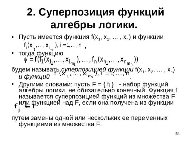 * 2. Суперпозиция функций алгебры логики. Пусть имеется функция f(x1, x2, ... , xn) и функции , тогда функцию будем называть суперпозицией функции f(x1, x2, ... , xn) и функций . Другими словами: пусть F = { fj } - набор функций алгебры логики, не о…
