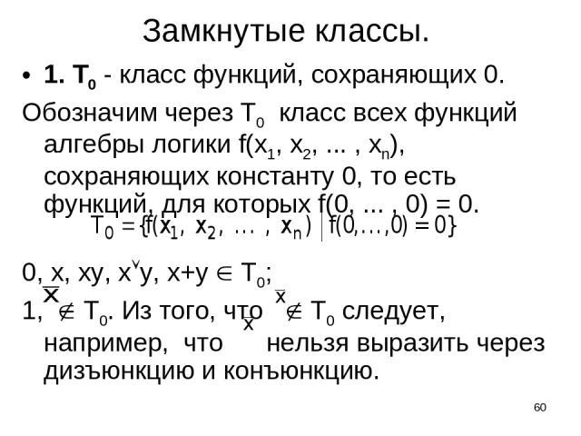 * Замкнутые классы. 1. Т0 - класс функций, сохраняющих 0. Обозначим через Т0 класс всех функций алгебры логики f(x1, x2, ... , xn), сохраняющих константу 0, то есть функций, для которых f(0, ... , 0) = 0. 0, x, xy, x y, x+y T0; 1, T0. Из того, что T…