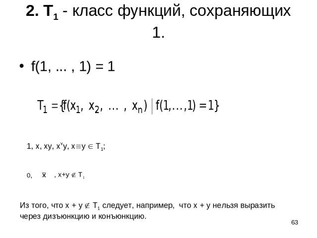 * 2. T1 - класс функций, сохраняющих 1. f(1, ... , 1) = 1 1, x, xy, x y, x y T1; 0, , x+y T1 Из того, что x + y T1 следует, например, что x + y нельзя выразить через дизъюнкцию и конъюнкцию.