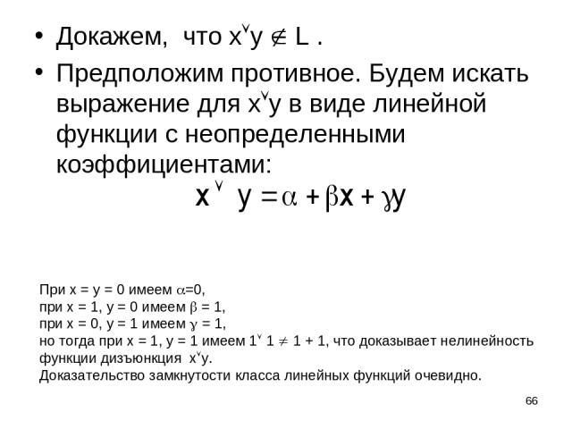 * Докажем, что x y L . Предположим противное. Будем искать выражение для x y в виде линейной функции с неопределенными коэффициентами: При x = y = 0 имеем =0, при x = 1, y = 0 имеем = 1, при x = 0, y = 1 имеем = 1, но тогда при x = 1, y = 1 имеем 1 …