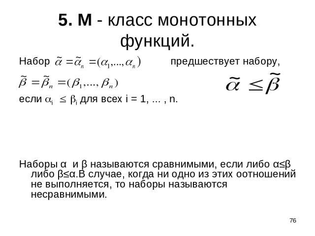 * 5. М - класс монотонных функций. Набор предшествует набору, если i i для всех i = 1, ... , n. Наборы α и β называются сравнимыми, если либо α≤β либо β≤α.В случае, когда ни одно из этих оотношений не выполняется, то наборы называются несравнимыми.