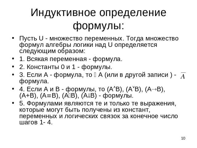 * Индуктивное определение формулы: Пусть U - множество переменных. Тогда множество формул алгебры логики над U определяется следующим образом: 1. Всякая переменная - формула. 2. Константы 0 и 1 - формулы. 3. Если А - формула, то А (или в другой запи…