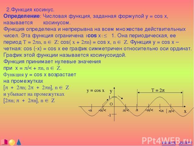 2.Функция косинус. Определение: Числовая функция, заданная формулой y = cos x, называется косинусом. Функция определена и непрерывна на всем множестве действительных чисел. Эта функция ограничена ½cos x½£ 1. Она периодическая, ее период T = 2pn, n Î…