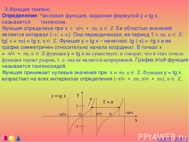 3.Функция тангенс. Определение: Числовая функция, заданная формулой y = tg x, называется тангенсом. Функция определена при x ¹ p/2 + pn, n Î Z. Ее областью значений является интервал (-¥; + ¥). Она периодическая, ее период T = pn, n Î Z: tg( x + pn)…