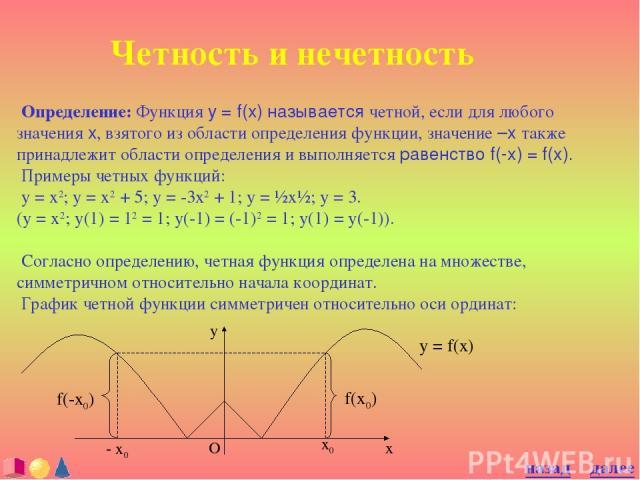 Четность и нечетность Определение: Функция y = f(x) называется четной, если для любого значения x, взятого из области определения функции, значение –x также принадлежит области определения и выполняется равенство f(-x) = f(x). Примеры четных функций…
