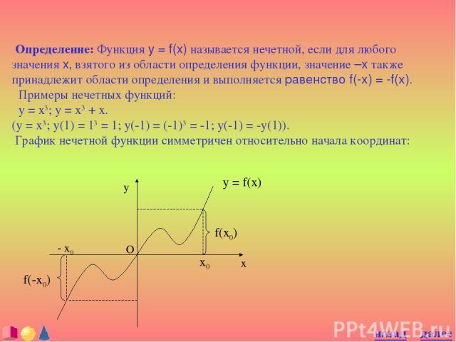 Определение: Функция y = f(x) называется нечетной, если для любого значения x, взятого из области определения функции, значение –x также принадлежит области определения и выполняется равенство f(-x) = -f(x). Примеры нечетных функций: y = x3; y = x3 …