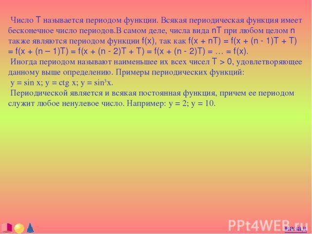 Число T называется периодом функции. Всякая периодическая функция имеет бесконечное число периодов.В самом деле, числа вида nT при любом целом n также являются периодом функции f(x), так как f(x + nT) = f(x + (n - 1)T + T) = f(x + (n – 1)T) = f(x + …