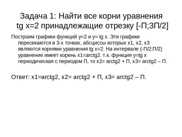 Задача 1: Найти все корни уравнения tg x=2 принадлежащие отрезку [-П;3П/2] Построим графики функций у=2 и у= tg x. Эти графики пересекаются в 3-х точках, абсциссы которых х1, х2, х3 являются корнями уравнения tg x=2. На интервале (-П/2;П/2) уравнени…