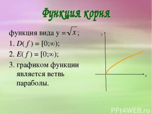 функция вида y = ; 1. D( f ) = [0;∞); 2. E( f ) = [0;∞); 3. графиком функции явл