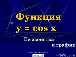 Наумова Ирина Михайловна * Функция y = cos x Ее свойства и график 900igr.net Нау