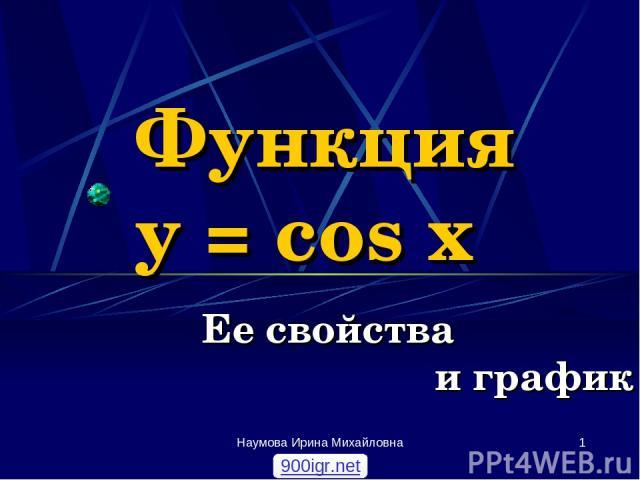 Наумова Ирина Михайловна * Функция y = cos x Ее свойства и график 900igr.net Наумова Ирина Михайловна