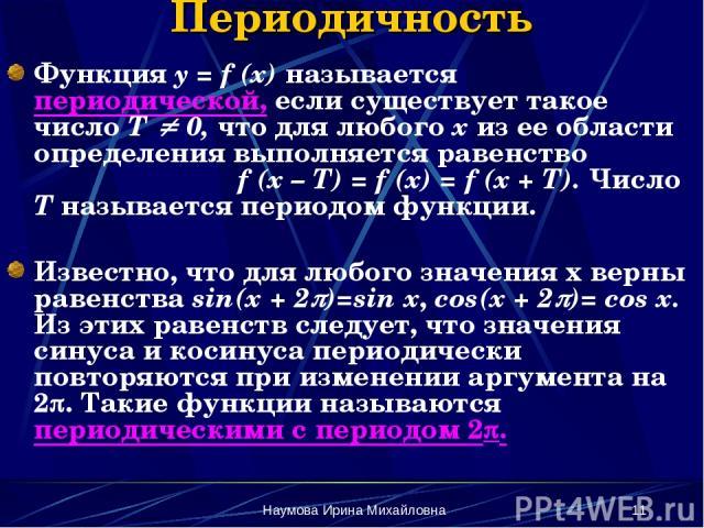 Наумова Ирина Михайловна * Периодичность Функция y = f (x) называется периодической, если существует такое число Т 0, что для любого х из ее области определения выполняется равенство f (x – T) = f (x) = f (x + T). Число Т называется периодом функции…