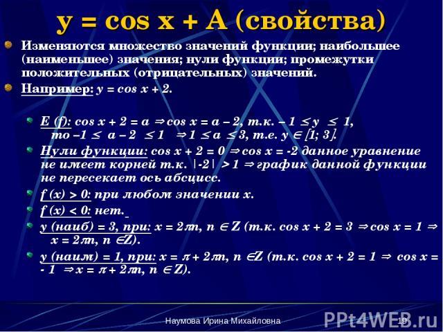 Наумова Ирина Михайловна * y = cos x + A (свойства) Изменяются множество значений функции; наибольшее (наименьшее) значения; нули функции; промежутки положительных (отрицательных) значений. Например: y = cos x + 2. E (f): cos x + 2 = a cos x = a – 2…