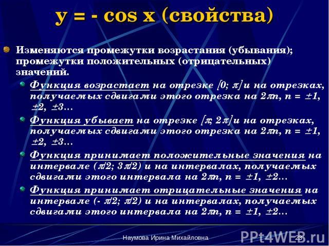Наумова Ирина Михайловна * y = - cos x (свойства) Изменяются промежутки возрастания (убывания); промежутки положительных (отрицательных) значений. Функция возрастает на отрезке 0; и на отрезках, получаемых сдвигами этого отрезка на 2 n, n = 1, 2, 3……