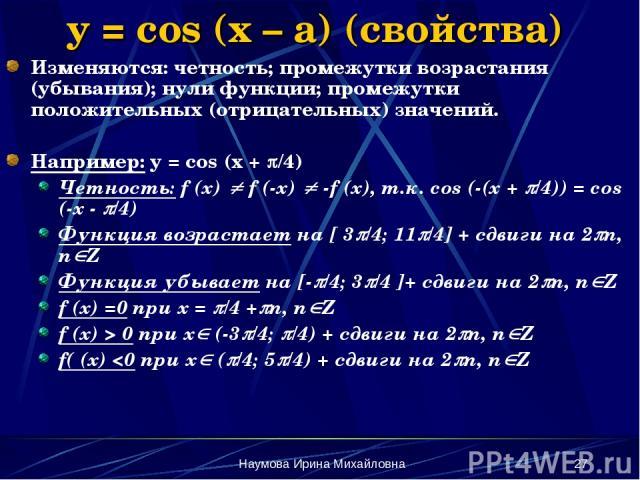 Наумова Ирина Михайловна * y = cos (x – a) (свойства) Изменяются: четность; промежутки возрастания (убывания); нули функции; промежутки положительных (отрицательных) значений. Например: y = cos (x + /4) Четность: f (x) f (-x) -f (x), т.к. cos (-(x +…