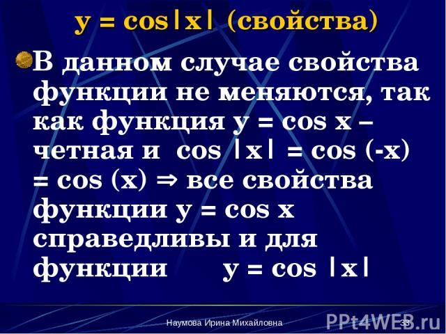 Наумова Ирина Михайловна * y = cos|x| (свойства) В данном случае свойства функции не меняются, так как функция y = cos x – четная и cos |x| = cos (-x) = cos (x) все свойства функции y = cos x справедливы и для функции y = cos |x| Наумова Ирина Михайловна