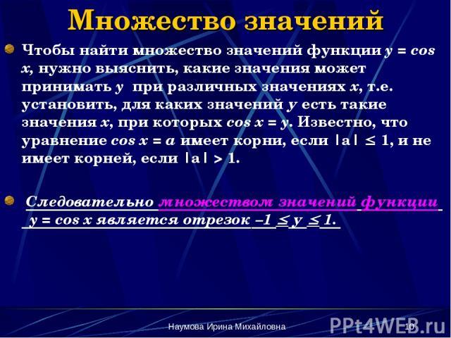 Наумова Ирина Михайловна * Множество значений Чтобы найти множество значений функции y = cos x, нужно выяснить, какие значения может принимать y при различных значениях х, т.е. установить, для каких значений у есть такие значения х, при которых cos …