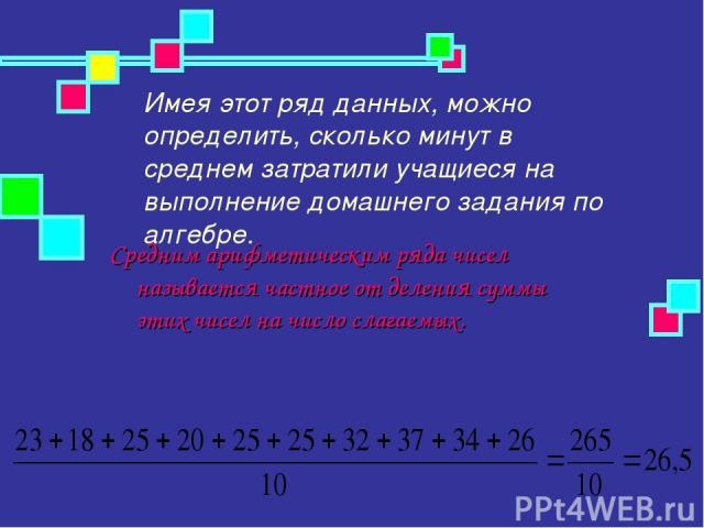 Имея этот ряд данных, можно определить, сколько минут в среднем затратили учащиеся на выполнение домашнего задания по алгебре. Средним арифметическим ряда чисел называется частное от деления суммы этих чисел на число слагаемых.