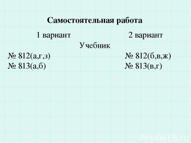 Самостоятельная работа 1 вариант 2 вариант Учебник № 812(а,г,з) № 812(б,в,ж) № 813(а,б) № 813(в,г)