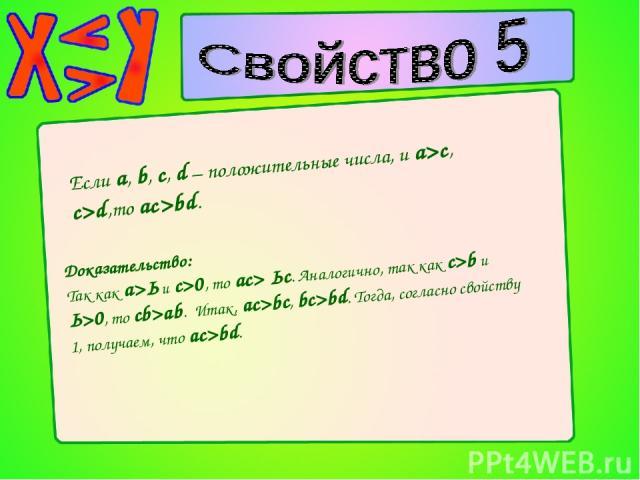 Если a, b, c, d – положительные числа, и a>c, c>d,то ac>bd. Доказательство: Так как а>Ь и с>0, то ас> Ьс. Аналогично, так как c>b и Ь>0, то cb>ab. Итак, ac>bc, bc>bd. Тогда, согласно свойству 1, получаем, что ac>bd.