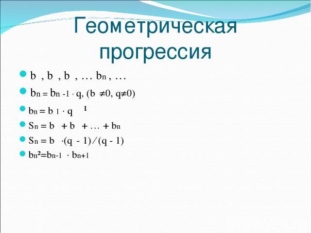 Геометрическая прогрессия b₁, b₂, b₃, … bn , … bn = bn -1 · q, (b₁≠0, q≠0) bn = b 1 · qⁿ⁻¹ Sn = b₁ + b₂ + … + bn Sn = b₁ ·(qⁿ 1) ⁄ (q 1) bn²=bn 1 · bn+1