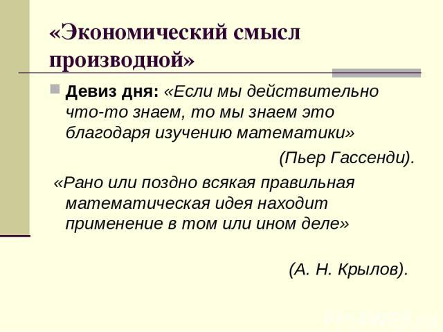 «Экономический смысл производной» Девиз дня: «Если мы действительно что-то знаем, то мы знаем это благодаря изучению математики» (Пьер Гассенди). «Рано или поздно всякая правильная математическая идея находит применение в том или ином деле» (А. Н. К…