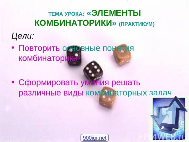 ТЕМА УРОКА: «ЭЛЕМЕНТЫ КОМБИНАТОРИКИ» (ПРАКТИКУМ) Цели: Повторить основные понятия комбинаторики Сформировать умения решать различные виды комбинаторных задач 900igr.net